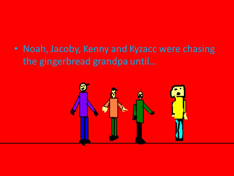Noah, Jacoby, Kenny and Kyzacc were chasing the gingerbread grandpa until…