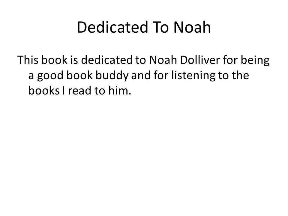 Dedicated To Noah This book is dedicated to Noah Dolliver for being a good book buddy and for listening to the books I read to him.