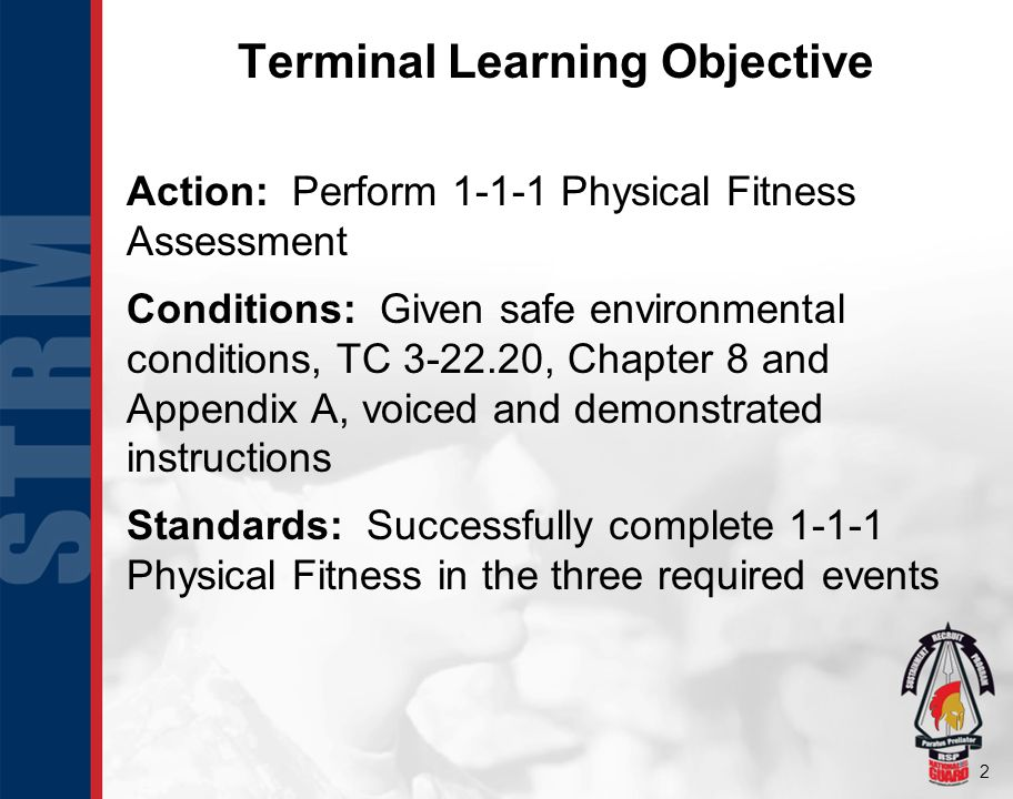 23 Terminal Learning Objective Action: Perform 1-1-1 Physical Fitness Assessment Conditions: Given safe environmental conditions, TC 3-22.20, Chapter 8 and Appendix A, voiced and demonstrated instructions Standards: Successfully complete 1-1-1 Physical Fitness in the three required events