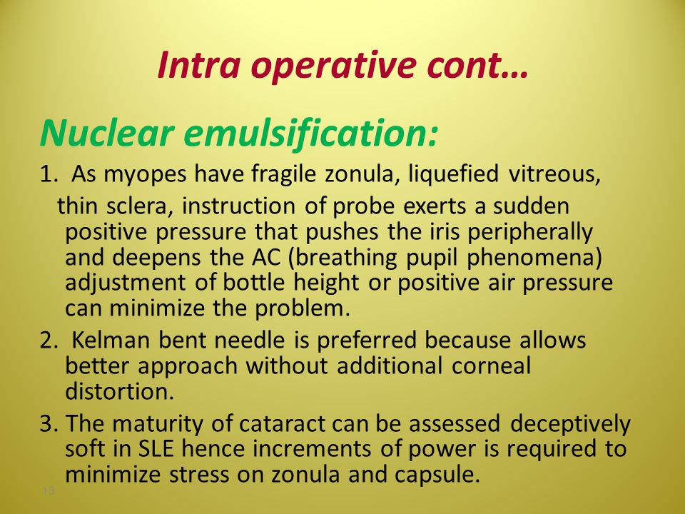 Intra operative cont… Nuclear emulsification: 1. As myopes have fragile zonula, liquefied vitreous, thin sclera, instruction of probe exerts a sudden