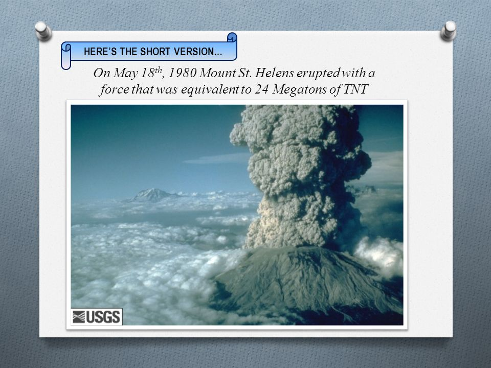 On May 18 th, 1980 Mount St. Helens erupted with a force that was equivalent to 24 Megatons of TNT HERE'S THE SHORT VERSION…