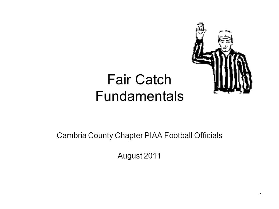 1 Fair Catch Fundamentals Cambria County Chapter PIAA Football Officials August 2011