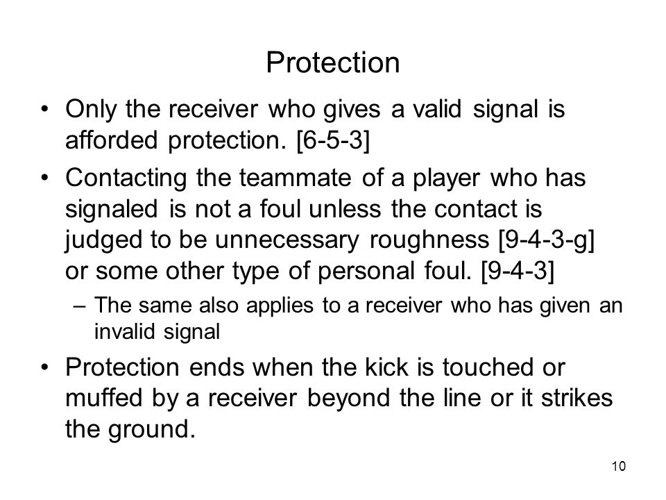 10 Protection Only the receiver who gives a valid signal is afforded protection. [6-5-3] Contacting the teammate of a player who has signaled is not a