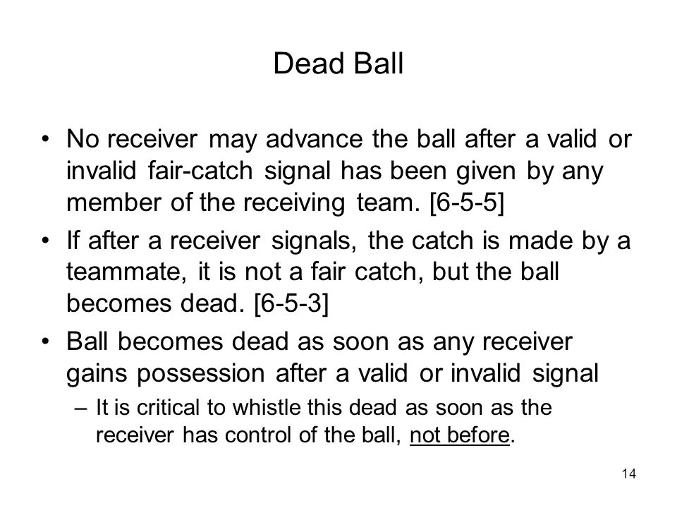 14 Dead Ball No receiver may advance the ball after a valid or invalid fair-catch signal has been given by any member of the receiving team. [6-5-5] I
