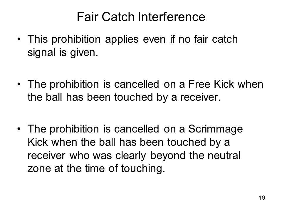 Fair Catch Interference This prohibition applies even if no fair catch signal is given. The prohibition is cancelled on a Free Kick when the ball has