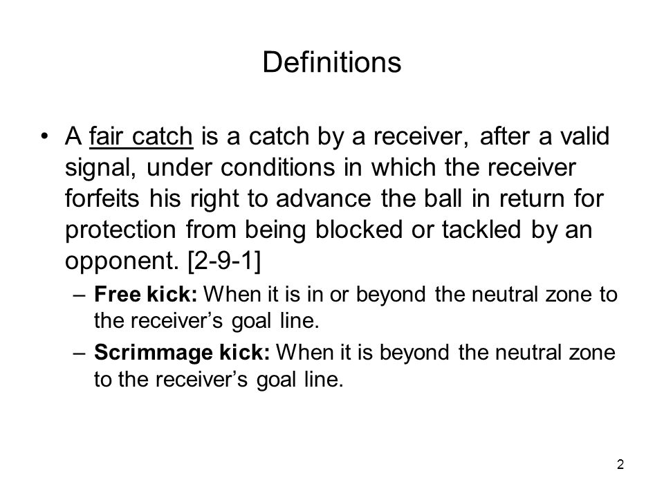 2 Definitions A fair catch is a catch by a receiver, after a valid signal, under conditions in which the receiver forfeits his right to advance the ba