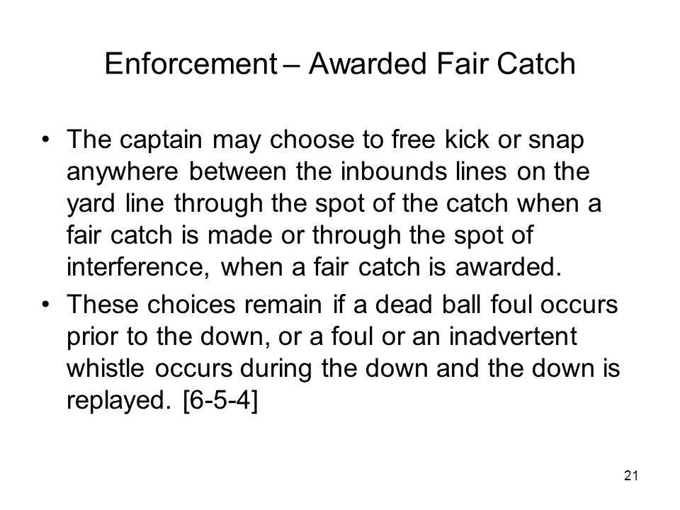21 Enforcement – Awarded Fair Catch The captain may choose to free kick or snap anywhere between the inbounds lines on the yard line through the spot