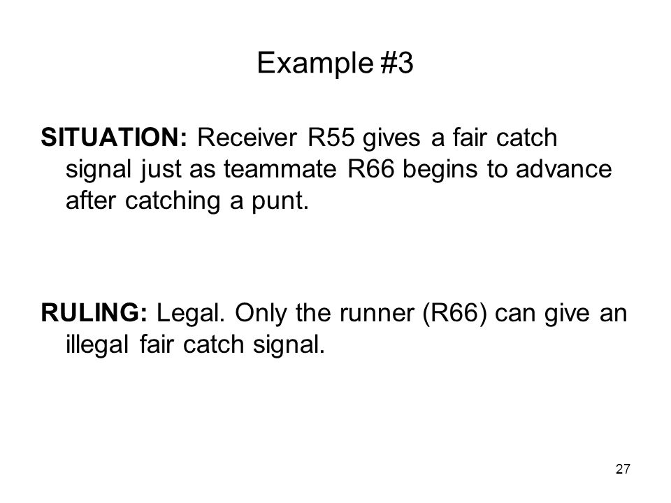 27 Example #3 SITUATION: Receiver R55 gives a fair catch signal just as teammate R66 begins to advance after catching a punt. RULING: Legal. Only the