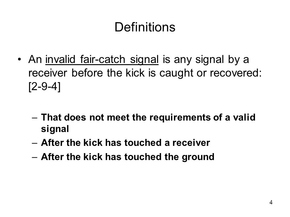 4 Definitions An invalid fair-catch signal is any signal by a receiver before the kick is caught or recovered: [2-9-4] –That does not meet the require