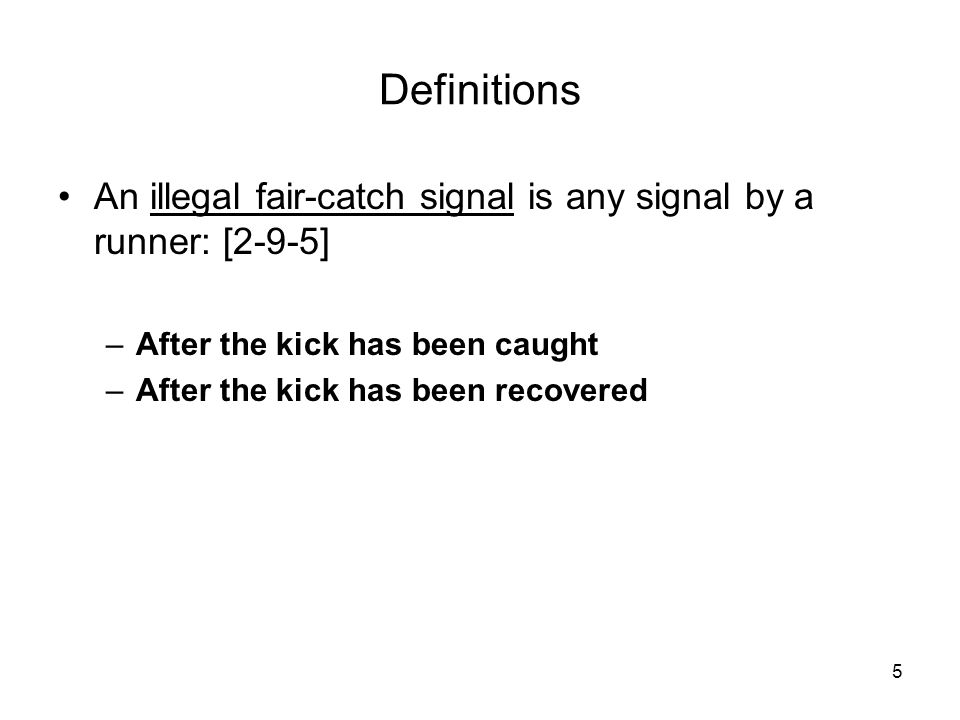 5 Definitions An illegal fair-catch signal is any signal by a runner: [2-9-5] –After the kick has been caught –After the kick has been recovered