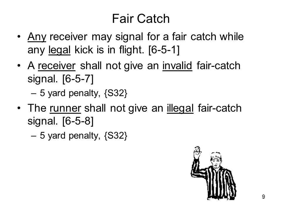 9 Fair Catch Any receiver may signal for a fair catch while any legal kick is in flight. [6-5-1] A receiver shall not give an invalid fair-catch signa