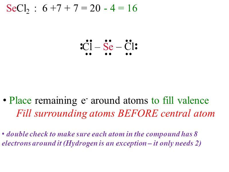 SeCl 2 : = = 16              Se – Cl Cl – double check to make sure each atom in the compound has 8 electrons around it (Hydrogen is an exception – it only needs 2) Place remaining e - around atoms to fill valence Fill surrounding atoms BEFORE central atom