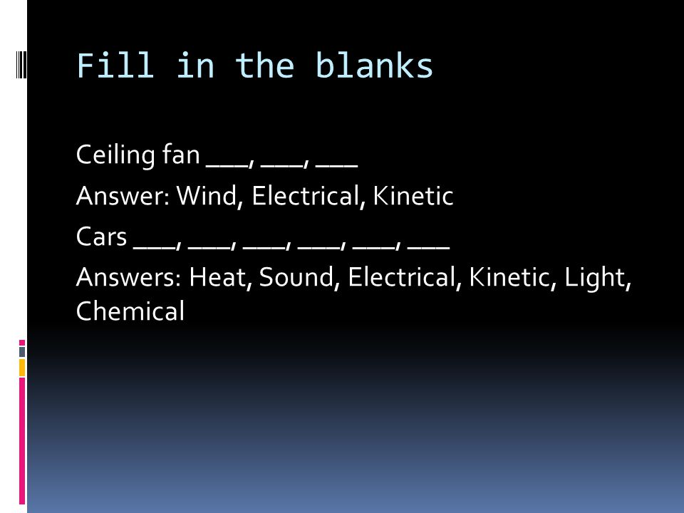Fill in the blanks Ceiling fan ___, ___, ___ Answer: Wind, Electrical, Kinetic Cars ___, ___, ___, ___, ___, ___ Answers: Heat, Sound, Electrical, Kinetic, Light, Chemical