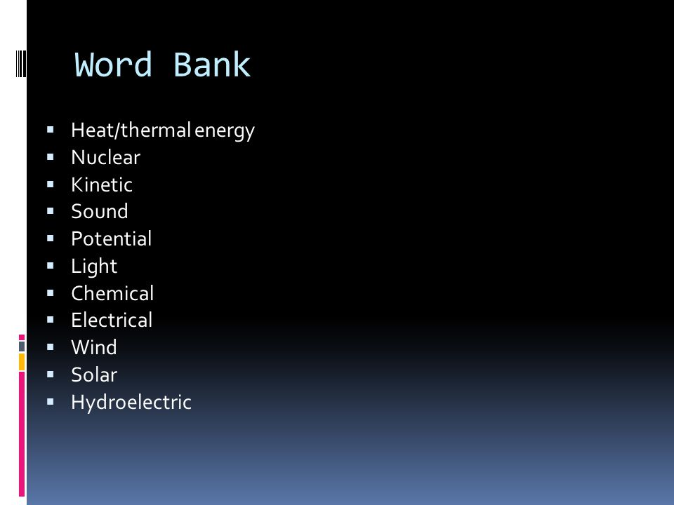 Word Bank  Heat/thermal energy  Nuclear  Kinetic  Sound  Potential  Light  Chemical  Electrical  Wind  Solar  Hydroelectric