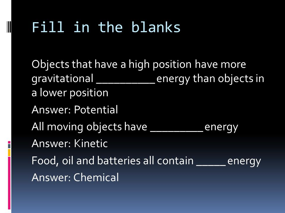 Fill in the blanks Objects that have a high position have more gravitational __________ energy than objects in a lower position Answer: Potential All moving objects have _________ energy Answer: Kinetic Food, oil and batteries all contain _____ energy Answer: Chemical