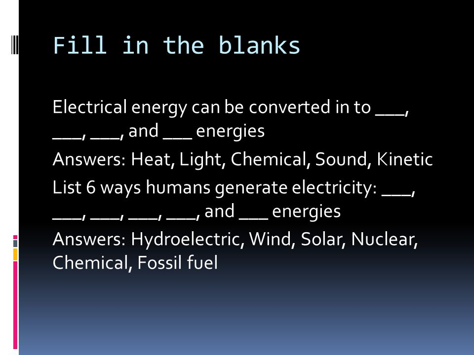 Fill in the blanks Electrical energy can be converted in to ___, ___, ___, and ___ energies Answers: Heat, Light, Chemical, Sound, Kinetic List 6 ways humans generate electricity: ___, ___, ___, ___, ___, and ___ energies Answers: Hydroelectric, Wind, Solar, Nuclear, Chemical, Fossil fuel