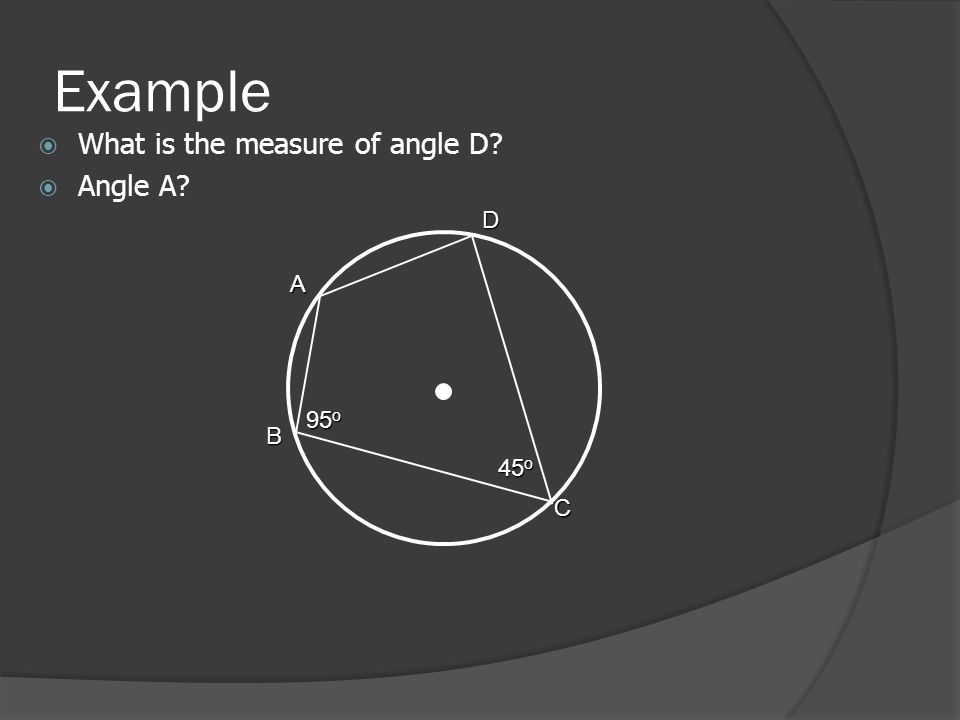 Example  What is the measure of angle D  Angle A A 95 o B C D 45 o