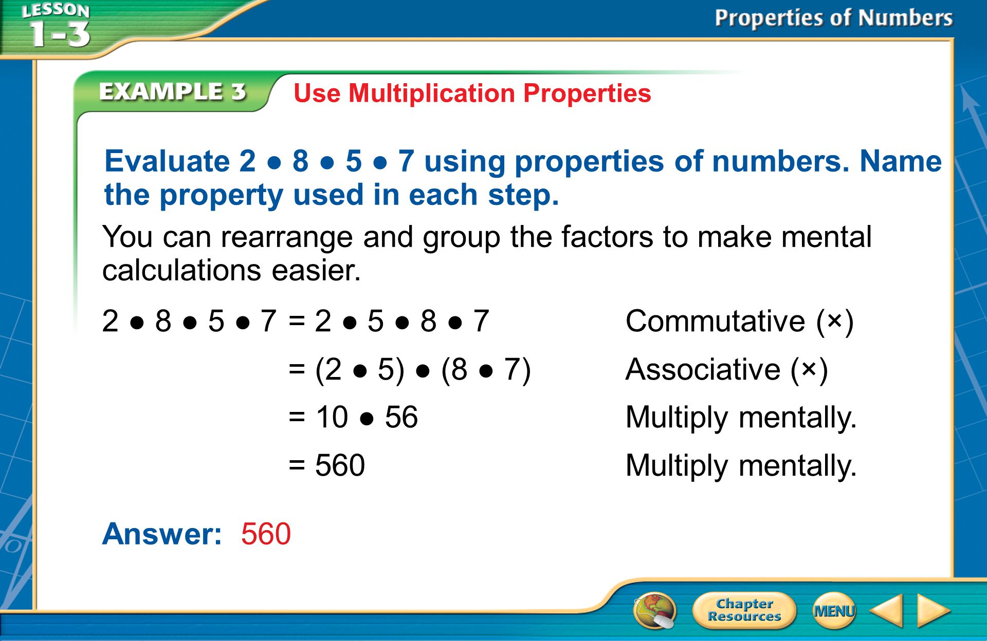 Example 3 Use Multiplication Properties Evaluate 2 ● 8 ● 5 ● 7 using properties of numbers.