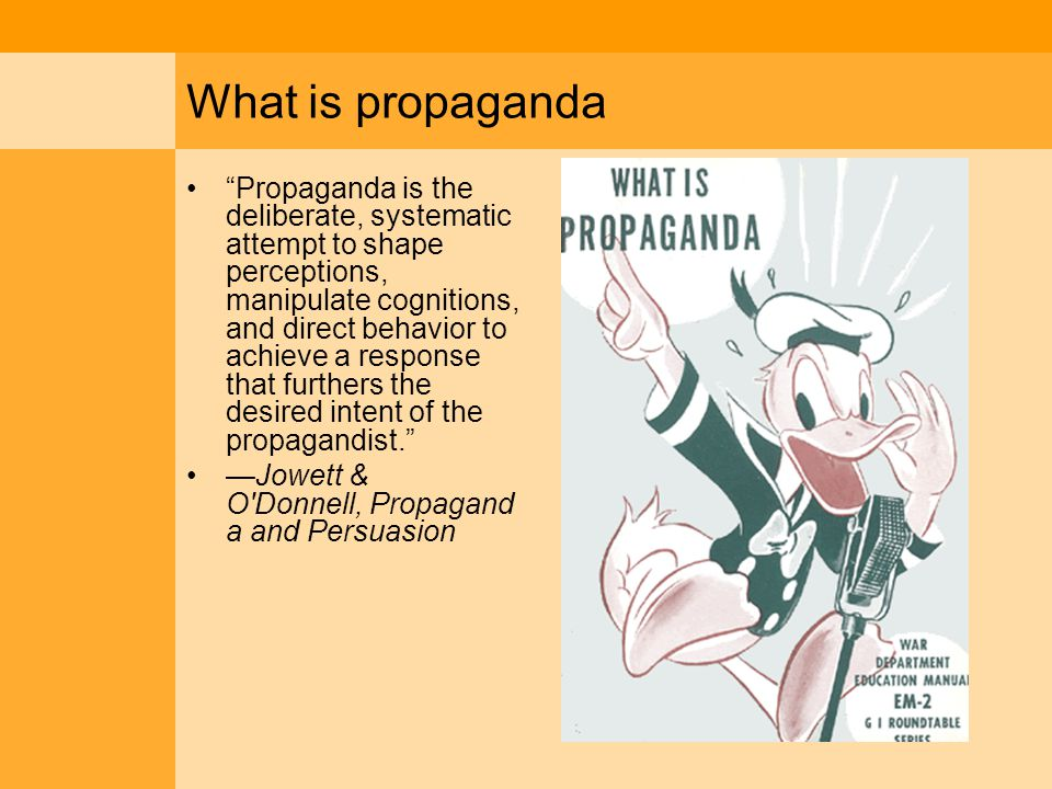 What is propaganda Propaganda is the deliberate, systematic attempt to shape perceptions, manipulate cognitions, and direct behavior to achieve a response that furthers the desired intent of the propagandist. —Jowett & O Donnell, Propagand a and Persuasion