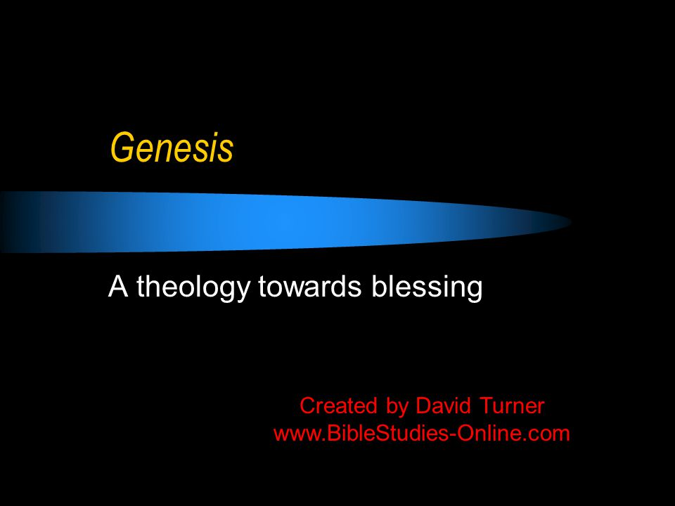 Genesis A theology towards blessing Created by David Turner www.BibleStudies-Online.com