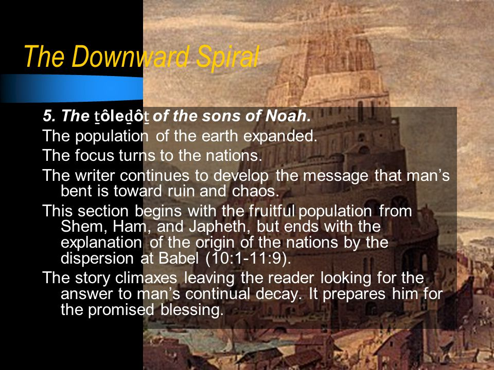 The Downward Spiral 5. The ṯ ôle ḏ ô ṯ of the sons of Noah. The population of the earth expanded. The focus turns to the nations. The writer continues