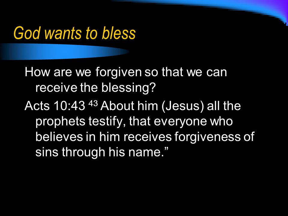 God wants to bless How are we forgiven so that we can receive the blessing? Acts 10:43 43 About him (Jesus) all the prophets testify, that everyone wh