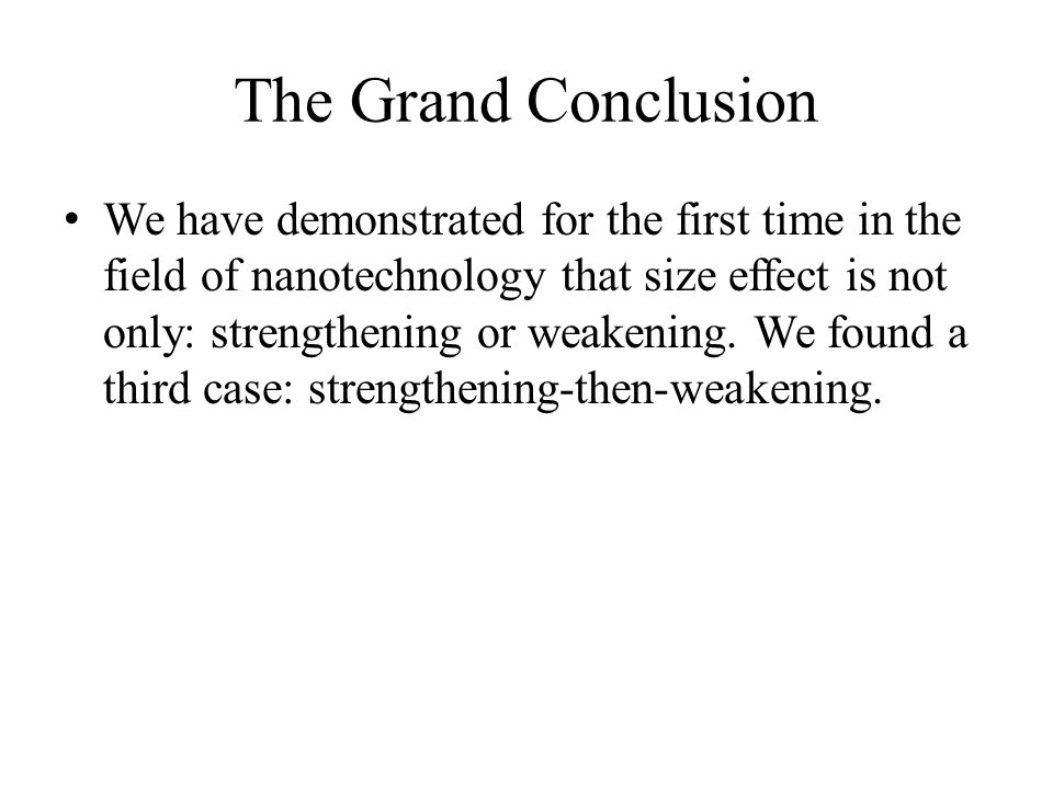 The Grand Conclusion We have demonstrated for the first time in the field of nanotechnology that size effect is not only: strengthening or weakening.