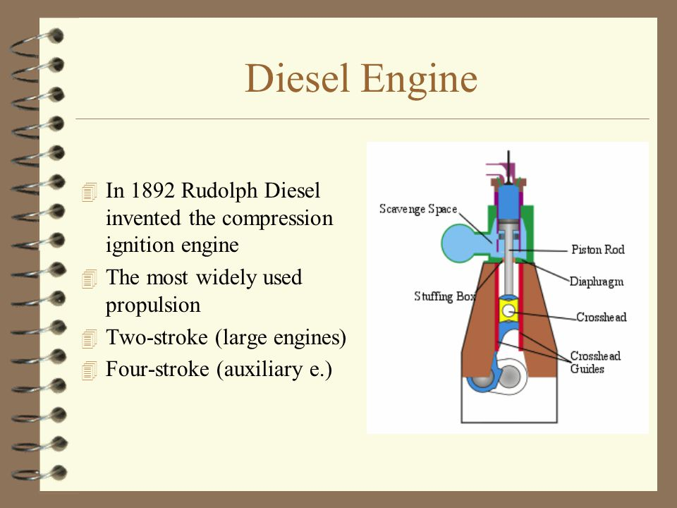 Diesel Engine 4 In 1892 Rudolph Diesel invented the compression ignition engine 4 The most widely used propulsion 4 Two-stroke (large engines)  Four-