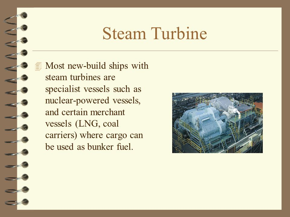 Steam Turbine 4 Most new-build ships with steam turbines are specialist vessels such as nuclear-powered vessels, and certain merchant vessels (LNG, co
