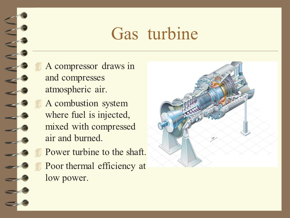 Gas turbine 4 A compressor draws in and compresses atmospheric air. 4 A combustion system where fuel is injected, mixed with compressed air and burned