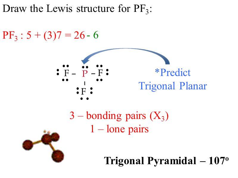 Draw the Lewis structure for PF 3 : PF 3 : 5 + (3)7 = 26           - 6 – F F – P F –      *Predict Trigonal Planar 3 – bonding pairs (X 3 ) 1 – lone pairs Trigonal Pyramidal – 107 o 