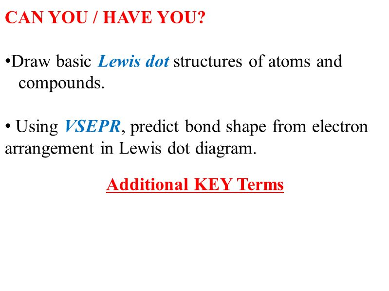 CAN YOU / HAVE YOU? Draw basic Lewis dot structures of atoms and compounds. Using VSEPR, predict bond shape from electron arrangement in Lewis dot dia