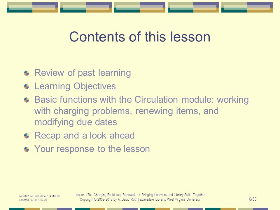 Revised WE 2013-08-22 14:00 EST Created TU 2004-07-06 Lesson 17b. Charging Problems, Renewals / Bringing Learners and Library Skills Together Copyrigh