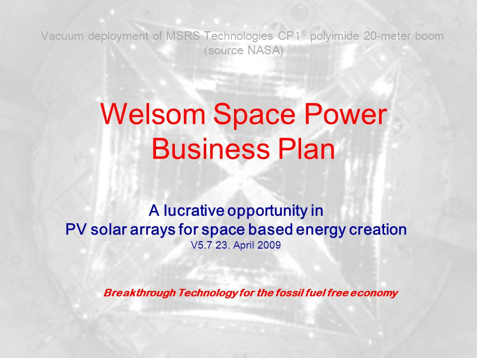 Welsom Space Power April 2009 2 State of the Art in PV for space applications State of the art for PV power in space are GaInP/GaAs/GaInAs crystalline cells/arrays <28% efficiency (a-Si <10%) 120-180 W/kg specific power for deployable arrays (too heavy for GW scale) Only two large suppliers Boeing and Sharp Up to 1000 $ /W market price for PV modules for communication satellites ISS Solar arrays were sold at 1700 $/W.