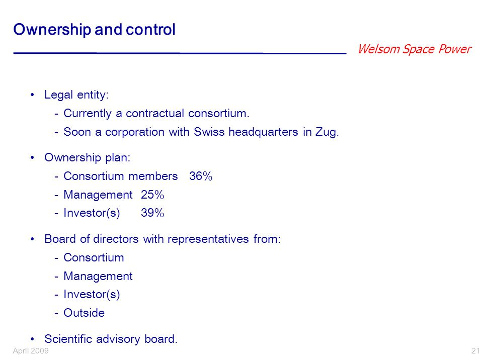 Welsom Space Power April 2009 21 Ownership and control Legal entity: -Currently a contractual consortium.