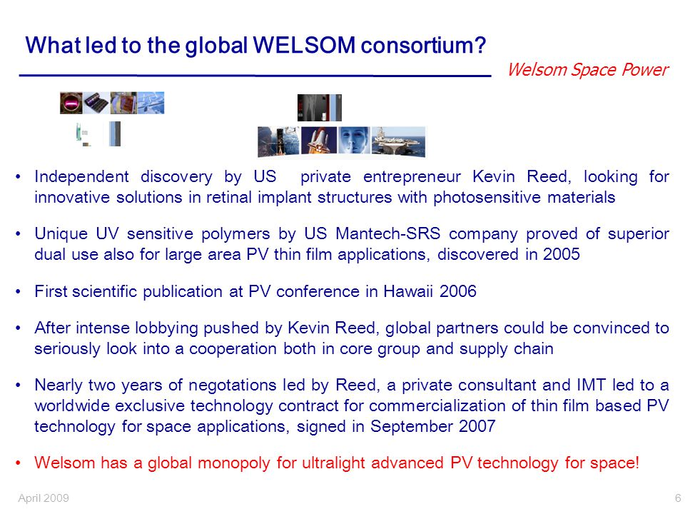 Welsom Space Power April 2009 7 Welsom Executive summary Welsom = Weightless Solar Modules, acronym by Consortium partners Welsom has proprietary technology to produce space solar power arrays that are 35 times lighter and 100 times smaller in stowed volume than existing arrays.