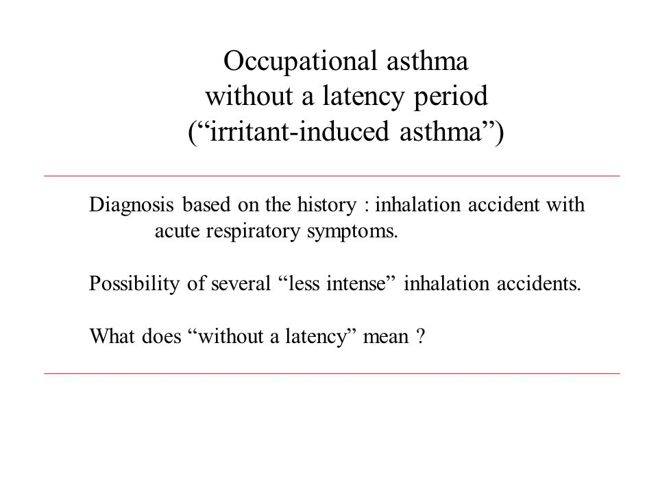 Occupational asthma without a latency period ( irritant-induced asthma ) Diagnosis based on the history : inhalation accident with acute respiratory symptoms.