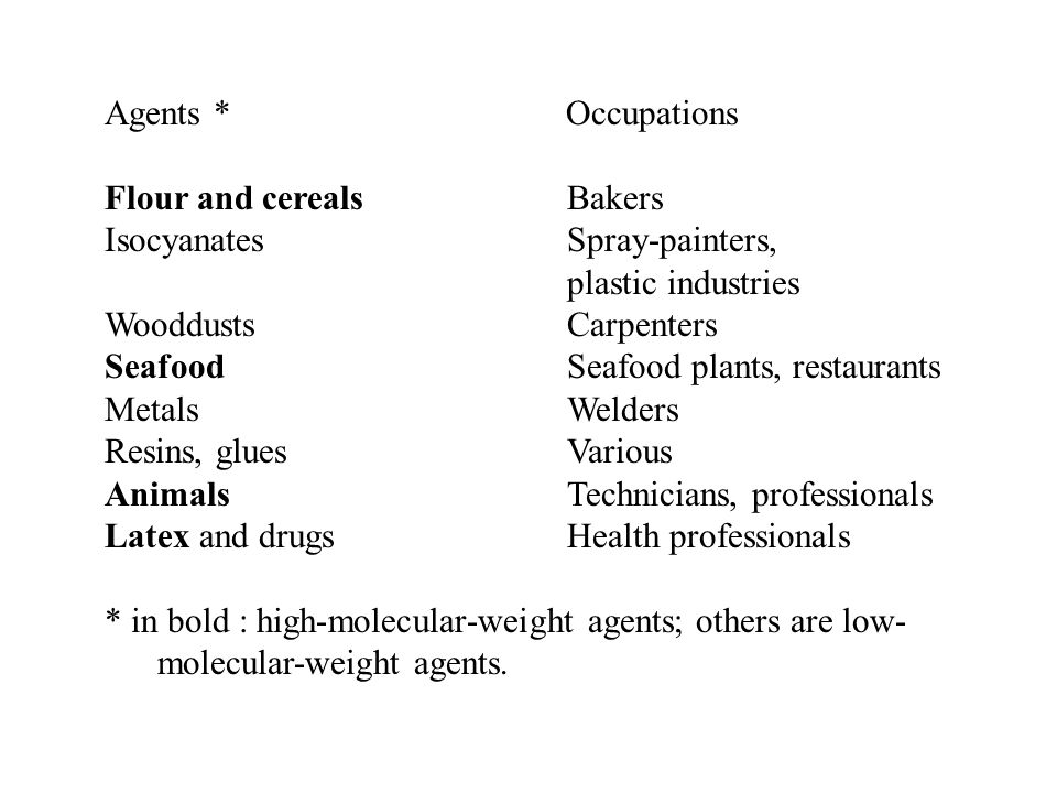 Agents * Occupations Flour and cerealsBakers IsocyanatesSpray-painters, plastic industries WooddustsCarpenters SeafoodSeafood plants, restaurants MetalsWelders Resins, gluesVarious AnimalsTechnicians, professionals Latex and drugsHealth professionals * in bold : high-molecular-weight agents; others are low- molecular-weight agents.