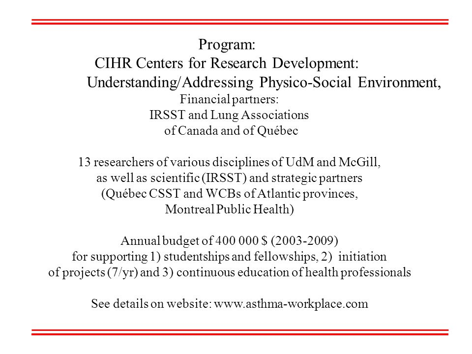 Program: CIHR Centers for Research Development: Understanding/Addressing Physico-Social Environment, Financial partners: IRSST and Lung Associations of Canada and of Québec 13 researchers of various disciplines of UdM and McGill, as well as scientific (IRSST) and strategic partners (Québec CSST and WCBs of Atlantic provinces, Montreal Public Health) Annual budget of 400 000 $ (2003-2009) for supporting 1) studentships and fellowships, 2) initiation of projects (7/yr) and 3) continuous education of health professionals See details on website: www.asthma-workplace.com