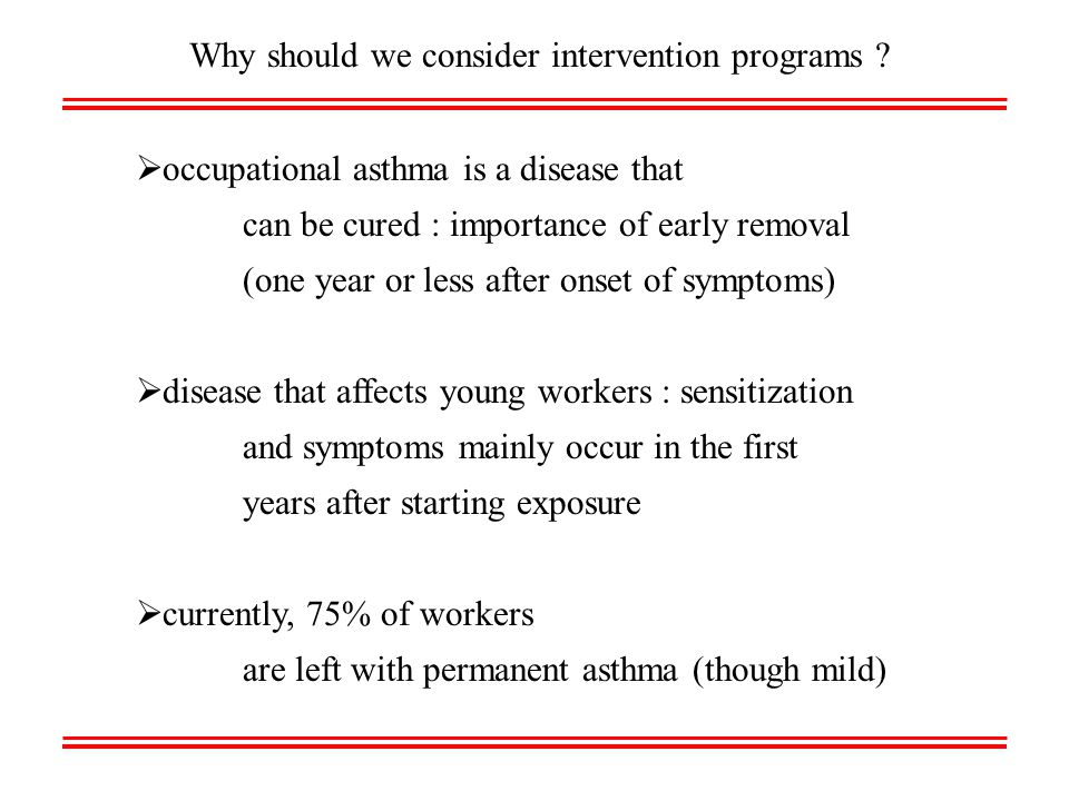  occupational asthma is a disease that can be cured : importance of early removal (one year or less after onset of symptoms)  disease that affects young workers : sensitization and symptoms mainly occur in the first years after starting exposure  currently, 75% of workers are left with permanent asthma (though mild) Why should we consider intervention programs
