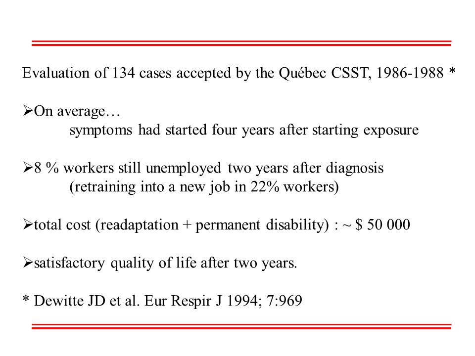 Evaluation of 134 cases accepted by the Québec CSST, 1986-1988 *  On average… symptoms had started four years after starting exposure  8 % workers still unemployed two years after diagnosis (retraining into a new job in 22% workers)  total cost (readaptation + permanent disability) : ~ $ 50 000  satisfactory quality of life after two years.