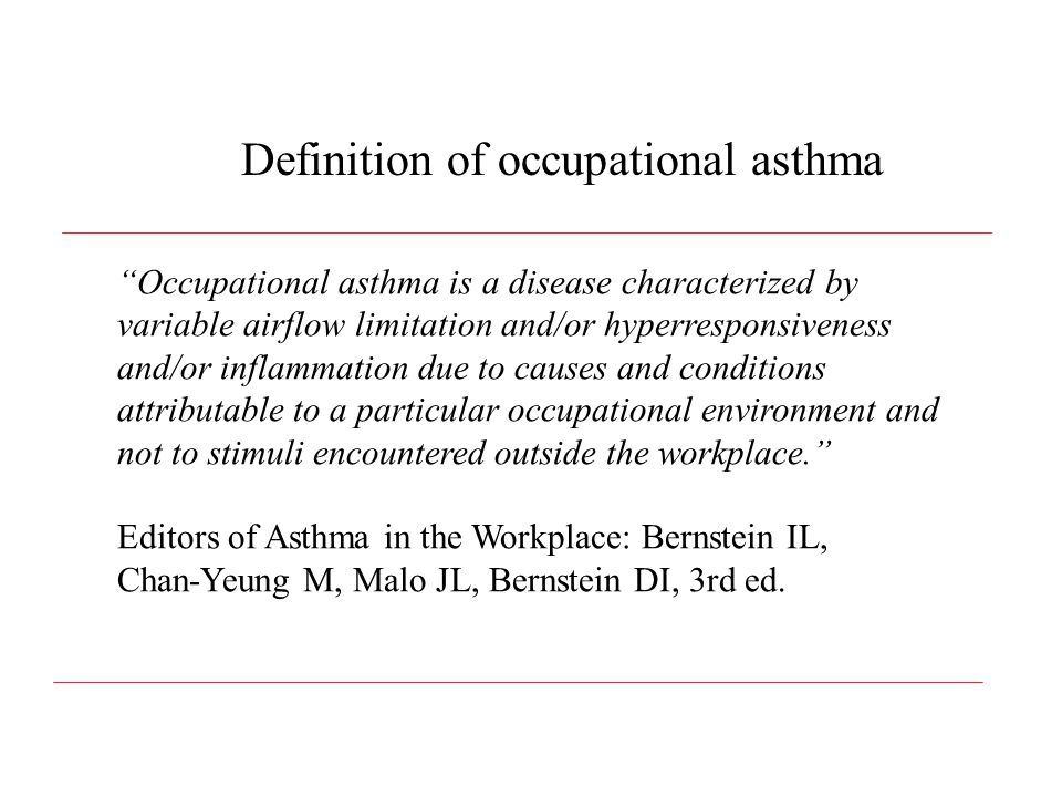 Occupational asthma is a disease characterized by variable airflow limitation and/or hyperresponsiveness and/or inflammation due to causes and conditions attributable to a particular occupational environment and not to stimuli encountered outside the workplace. Editors of Asthma in the Workplace: Bernstein IL, Chan-Yeung M, Malo JL, Bernstein DI, 3rd ed.