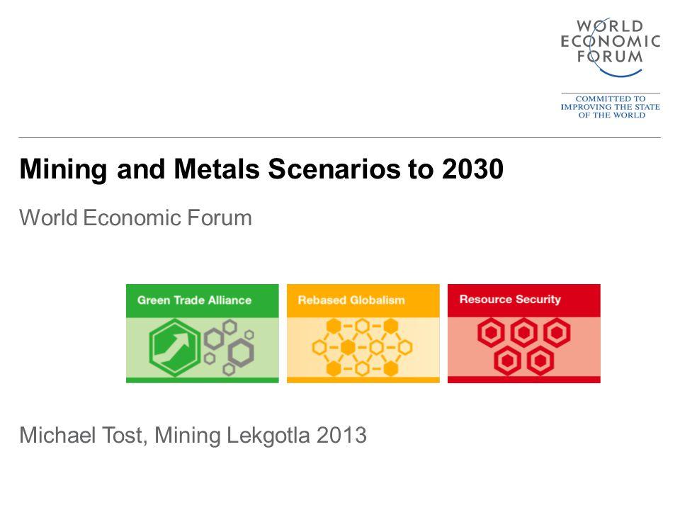 Mining and Metals Scenarios to 2030 World Economic Forum Michael Tost, Mining Lekgotla 2013