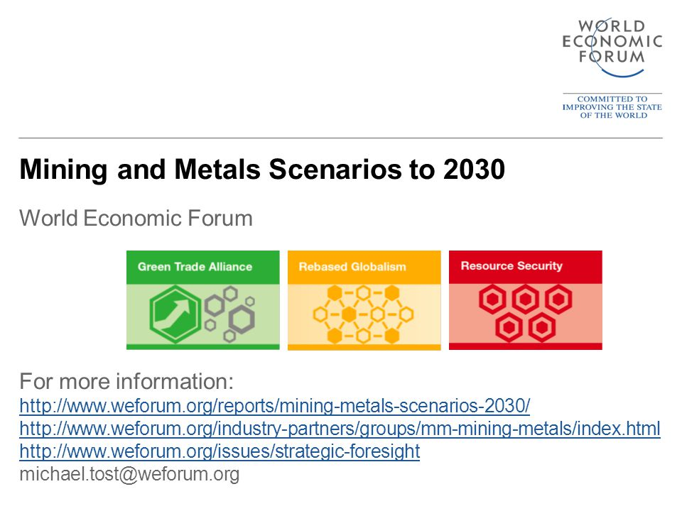 Mining and Metals Scenarios to 2030 World Economic Forum For more information: http://www.weforum.org/reports/mining-metals-scenarios-2030/ http://www.weforum.org/industry-partners/groups/mm-mining-metals/index.html http://www.weforum.org/issues/strategic-foresight michael.tost@weforum.org http://www.weforum.org/reports/mining-metals-scenarios-2030/ http://www.weforum.org/industry-partners/groups/mm-mining-metals/index.html http://www.weforum.org/issues/strategic-foresight