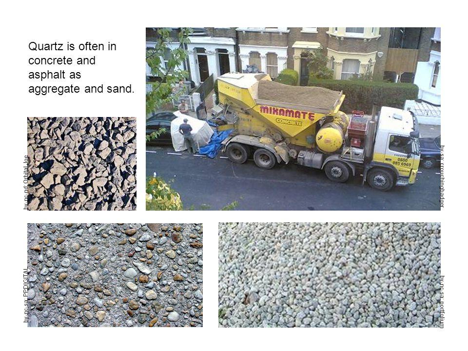 Quartz is often in concrete and asphalt as aggregate and sand. by-nc-nd: Orbital Joe by-nc-sa: portfolium by-sa: crouchingbadger by-nc-sa: PPDIGITAL