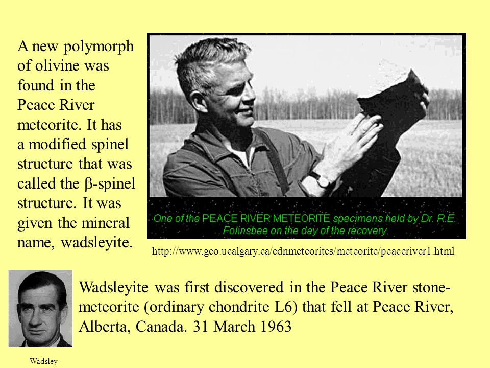 Wadsleyite was first discovered in the Peace River stone- meteorite (ordinary chondrite L6) that fell at Peace River, Alberta, Canada. 31 March 1963 h