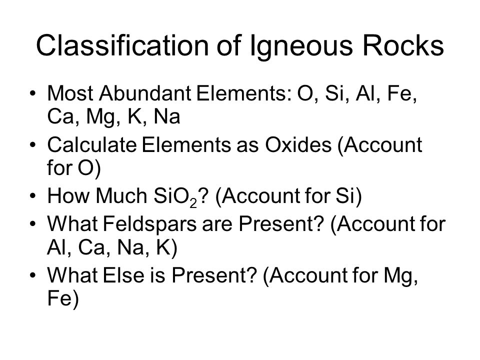Classification of Igneous Rocks Most Abundant Elements: O, Si, Al, Fe, Ca, Mg, K, Na Calculate Elements as Oxides (Account for O) How Much SiO 2 .