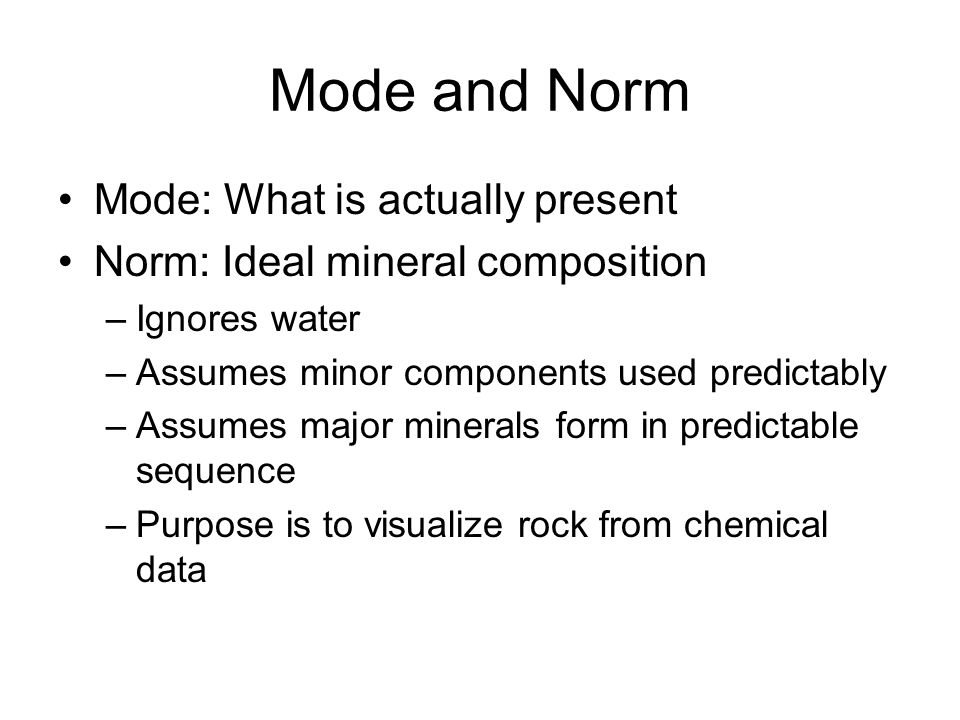 Mode and Norm Mode: What is actually present Norm: Ideal mineral composition –Ignores water –Assumes minor components used predictably –Assumes major minerals form in predictable sequence –Purpose is to visualize rock from chemical data