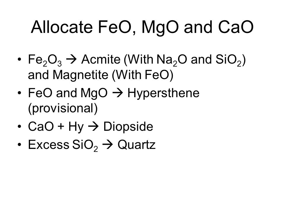 Allocate FeO, MgO and CaO Fe 2 O 3  Acmite (With Na 2 O and SiO 2 ) and Magnetite (With FeO) FeO and MgO  Hypersthene (provisional) CaO + Hy  Diopside Excess SiO 2  Quartz