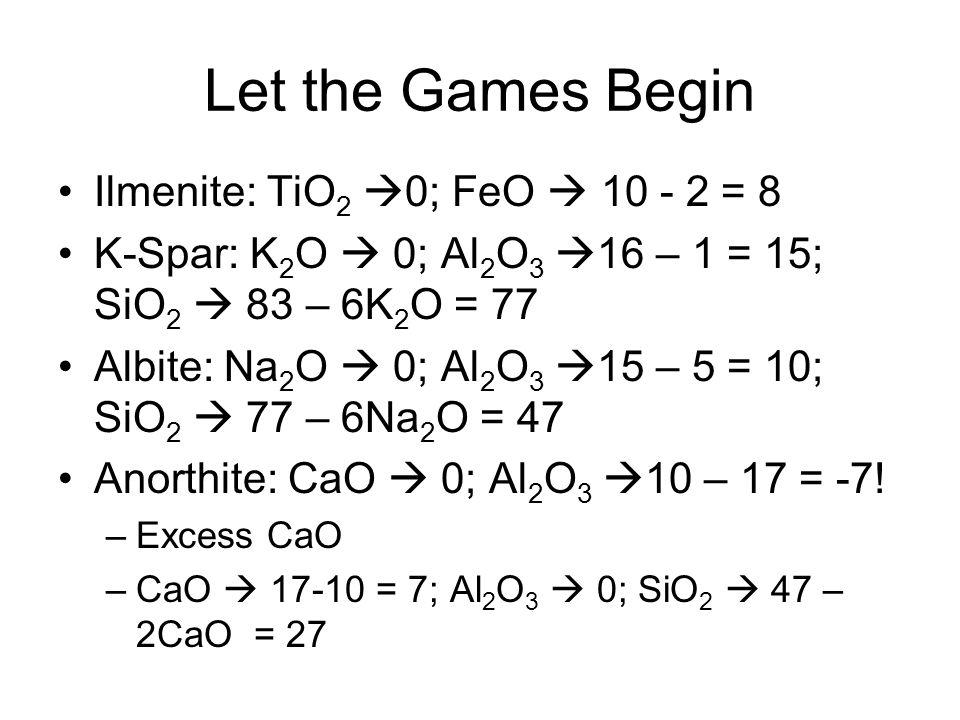 Let the Games Begin Ilmenite: TiO 2  0; FeO  10 - 2 = 8 K-Spar: K 2 O  0; Al 2 O 3  16 – 1 = 15; SiO 2  83 – 6K 2 O = 77 Albite: Na 2 O  0; Al 2 O 3  15 – 5 = 10; SiO 2  77 – 6Na 2 O = 47 Anorthite: CaO  0; Al 2 O 3  10 – 17 = -7.